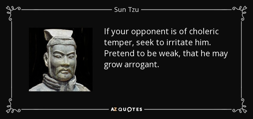 If your opponent is of choleric temper, seek to irritate him. Pretend to be weak, that he may grow arrogant. - Sun Tzu