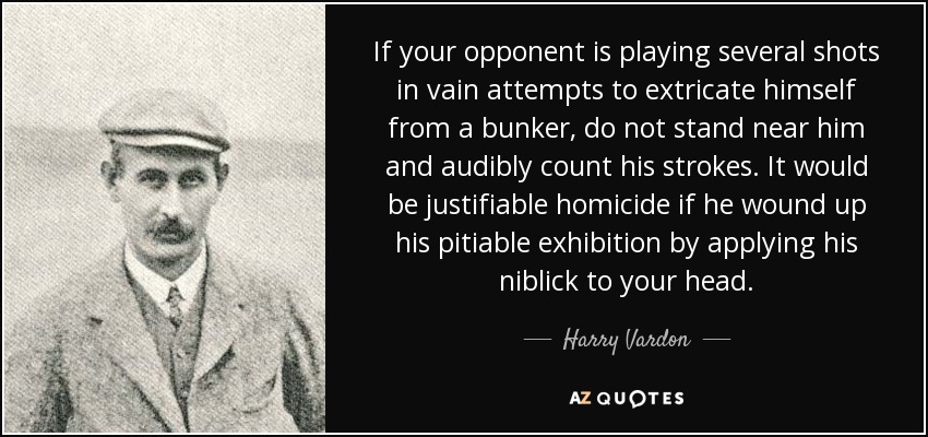 If your opponent is playing several shots in vain attempts to extricate himself from a bunker, do not stand near him and audibly count his strokes. It would be justifiable homicide if he wound up his pitiable exhibition by applying his niblick to your head. - Harry Vardon