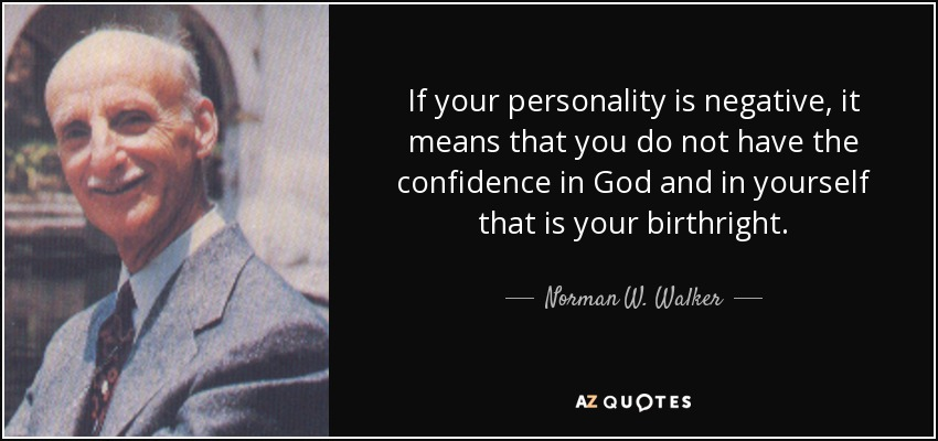 If your personality is negative, it means that you do not have the confidence in God and in yourself that is your birthright. - Norman W. Walker