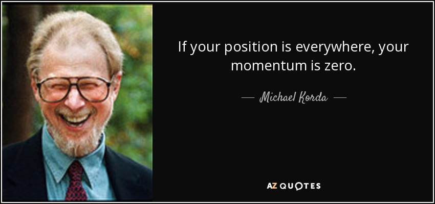 If your position is everywhere, your momentum is zero. - Michael Korda
