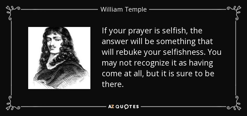 If your prayer is selfish, the answer will be something that will rebuke your selfishness. You may not recognize it as having come at all, but it is sure to be there. - William Temple