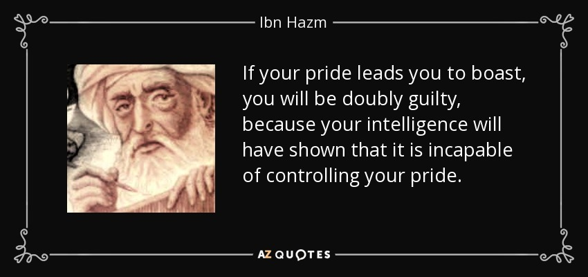 If your pride leads you to boast, you will be doubly guilty, because your intelligence will have shown that it is incapable of controlling your pride. - Ibn Hazm
