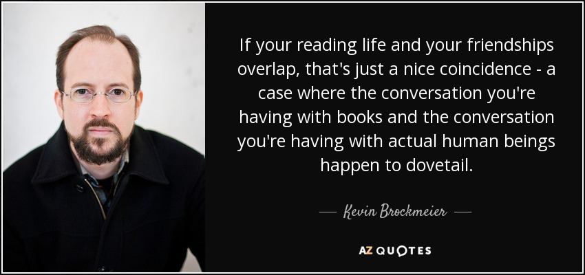 If your reading life and your friendships overlap, that's just a nice coincidence - a case where the conversation you're having with books and the conversation you're having with actual human beings happen to dovetail. - Kevin Brockmeier