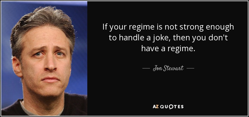 If your regime is not strong enough to handle a joke, then you don't have a regime. - Jon Stewart