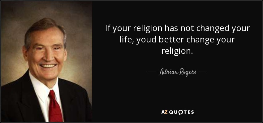 If your religion has not changed your life, youd better change your religion. - Adrian Rogers