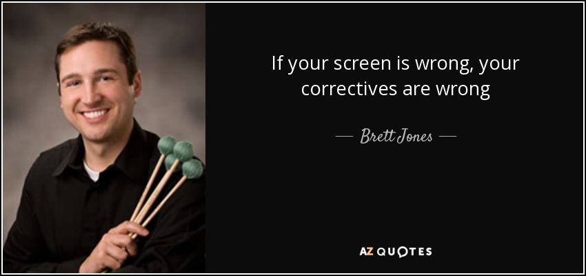 If your screen is wrong, your correctives are wrong - Brett Jones