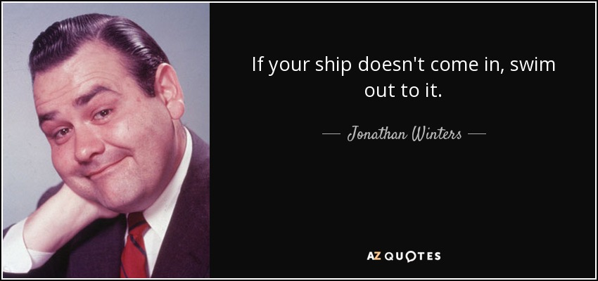 If your ship doesn't come in, swim out to it. - Jonathan Winters