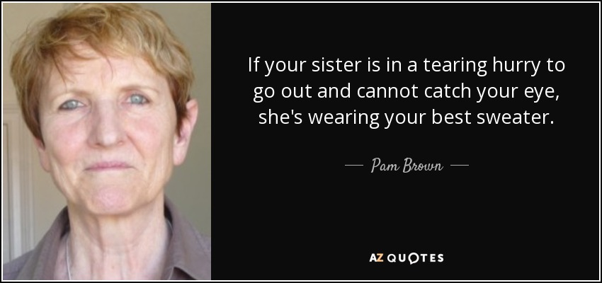 If your sister is in a tearing hurry to go out and cannot catch your eye, she's wearing your best sweater. - Pam Brown