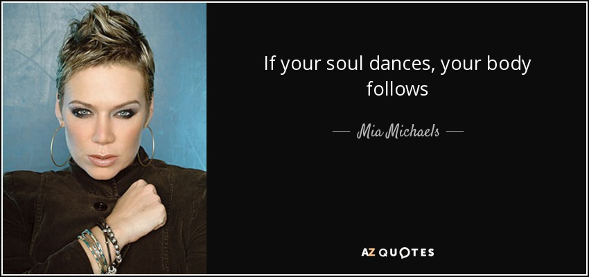 If your soul dances, your body follows - Mia Michaels