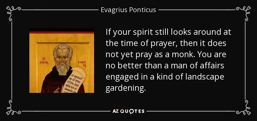 If your spirit still looks around at the time of prayer, then it does not yet pray as a monk. You are no better than a man of affairs engaged in a kind of landscape gardening. - Evagrius Ponticus