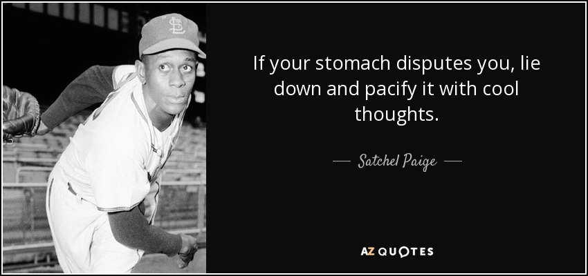 If your stomach disputes you, lie down and pacify it with cool thoughts. - Satchel Paige