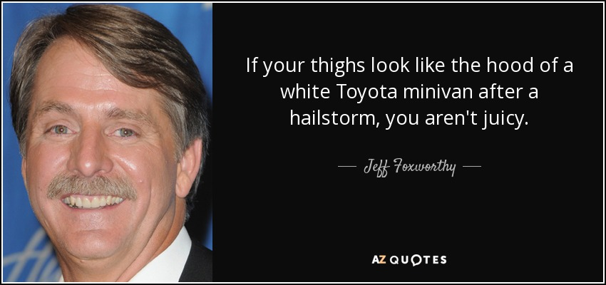 If your thighs look like the hood of a white Toyota minivan after a hailstorm, you aren't juicy. - Jeff Foxworthy