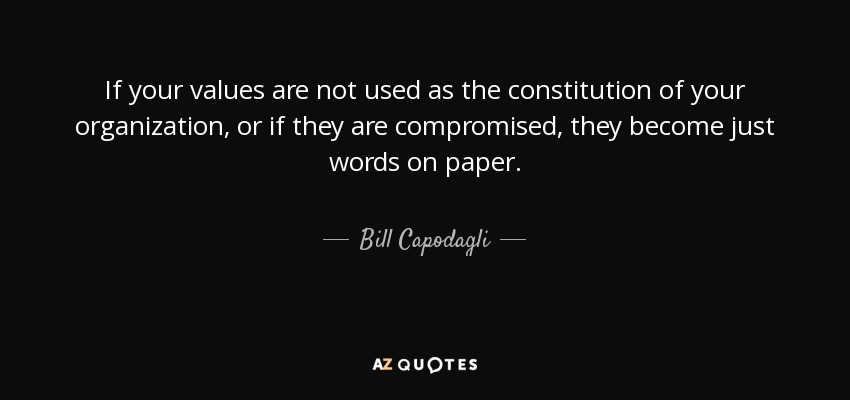 If your values are not used as the constitution of your organization, or if they are compromised, they become just words on paper. - Bill Capodagli