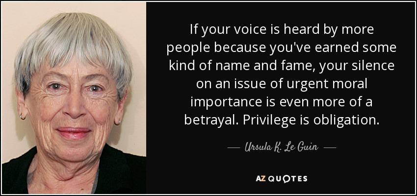 If your voice is heard by more people because you've earned some kind of name and fame, your silence on an issue of urgent moral importance is even more of a betrayal. Privilege is obligation. - Ursula K. Le Guin