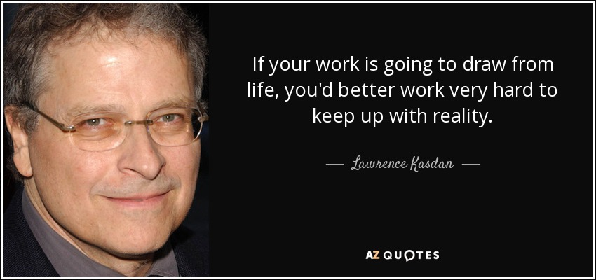 If your work is going to draw from life, you'd better work very hard to keep up with reality. - Lawrence Kasdan