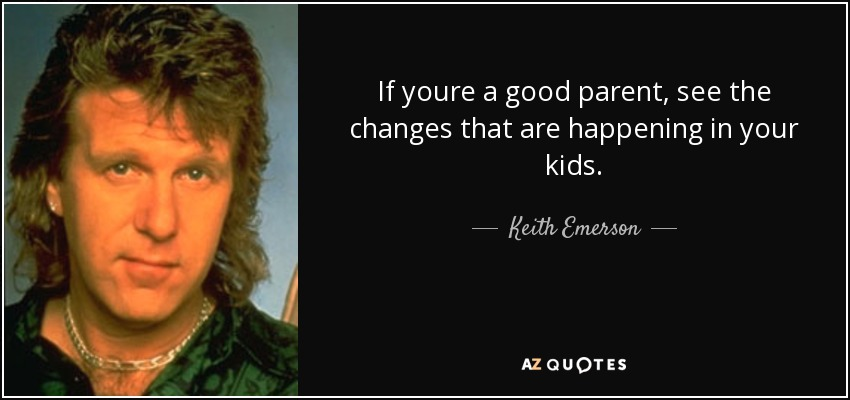 If youre a good parent, see the changes that are happening in your kids. - Keith Emerson