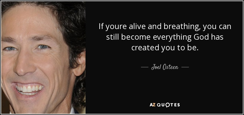If youre alive and breathing, you can still become everything God has created you to be. - Joel Osteen