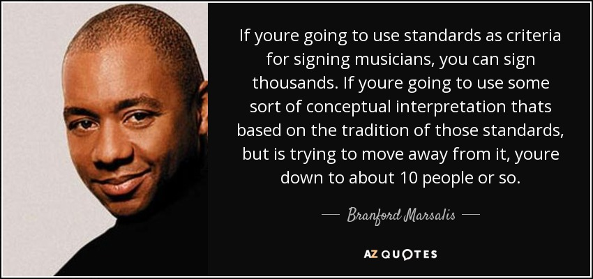If youre going to use standards as criteria for signing musicians, you can sign thousands. If youre going to use some sort of conceptual interpretation thats based on the tradition of those standards, but is trying to move away from it, youre down to about 10 people or so. - Branford Marsalis