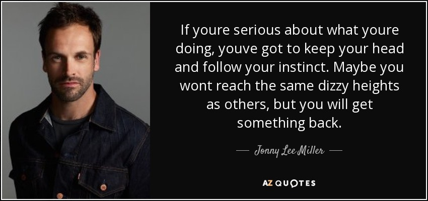 If youre serious about what youre doing, youve got to keep your head and follow your instinct. Maybe you wont reach the same dizzy heights as others, but you will get something back. - Jonny Lee Miller