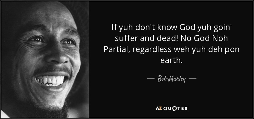 If yuh don't know God yuh goin' suffer and dead! No God Noh Partial, regardless weh yuh deh pon earth. - Bob Marley