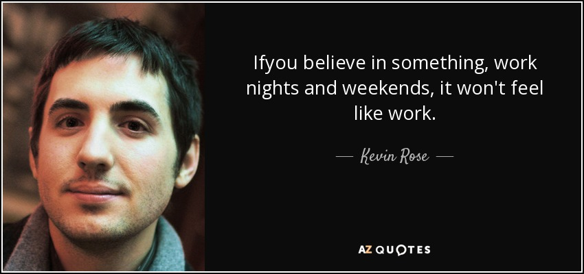 Ifyou believe in something, work nights and weekends, it won't feel like work. - Kevin Rose
