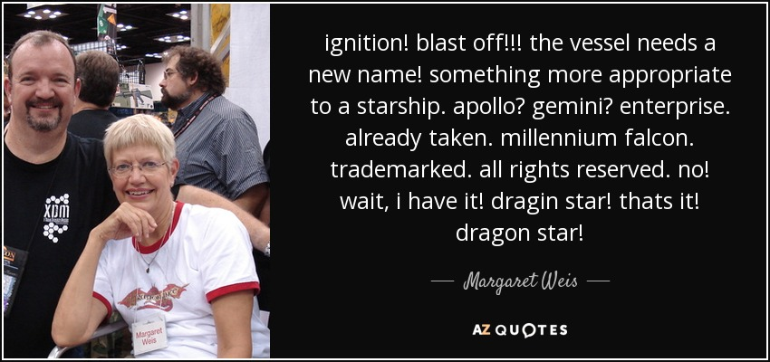 ignition! blast off!!! the vessel needs a new name! something more appropriate to a starship. apollo? gemini? enterprise. already taken. millennium falcon. trademarked. all rights reserved. no! wait, i have it! dragin star! thats it! dragon star! - Margaret Weis