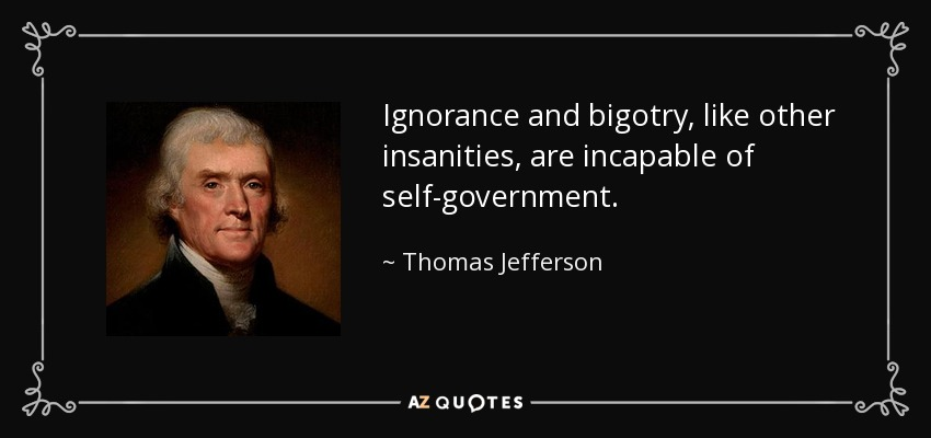 Ignorance and bigotry, like other insanities, are incapable of self-government. - Thomas Jefferson