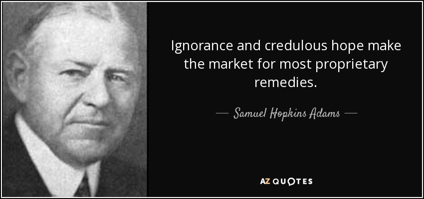 Ignorance and credulous hope make the market for most proprietary remedies. - Samuel Hopkins Adams