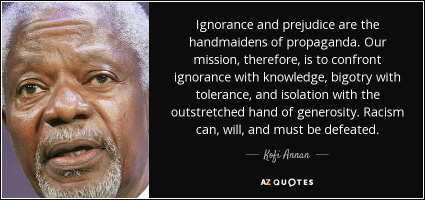 Ignorance and prejudice are the handmaidens of propaganda. Our mission, therefore, is to confront ignorance with knowledge, bigotry with tolerance, and isolation with the outstretched hand of generosity. Racism can, will, and must be defeated. - Kofi Annan