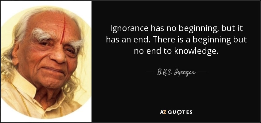 Ignorance has no beginning, but it has an end. There is a beginning but no end to knowledge. - B.K.S. Iyengar