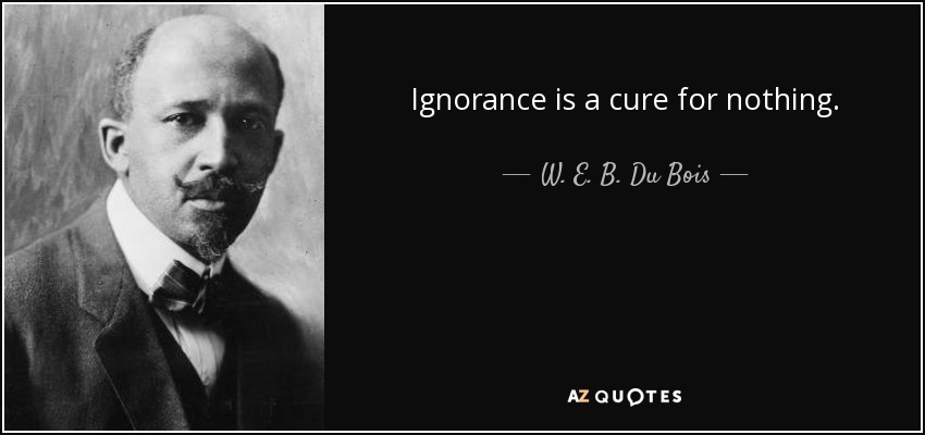 Ignorance is a cure for nothing. - W. E. B. Du Bois