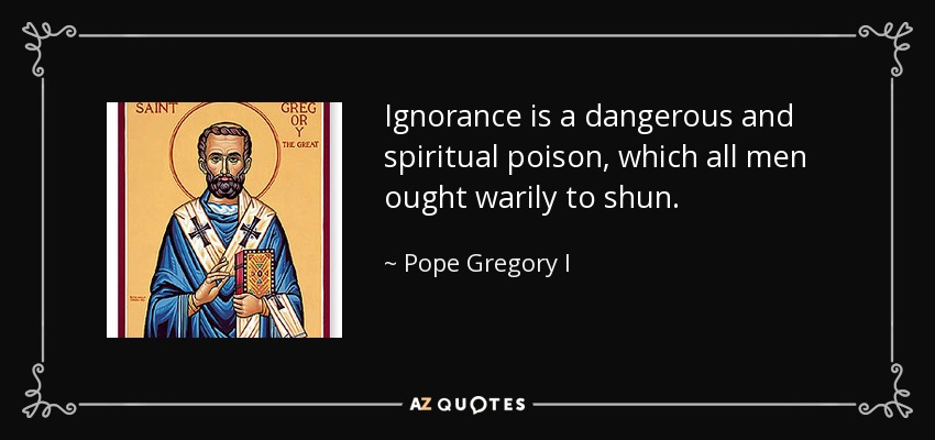 Pope Gregory I quote: Ignorance is a dangerous and spiritual poison, which  all men...