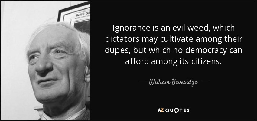 Ignorance is an evil weed, which dictators may cultivate among their dupes, but which no democracy can afford among its citizens. - William Beveridge