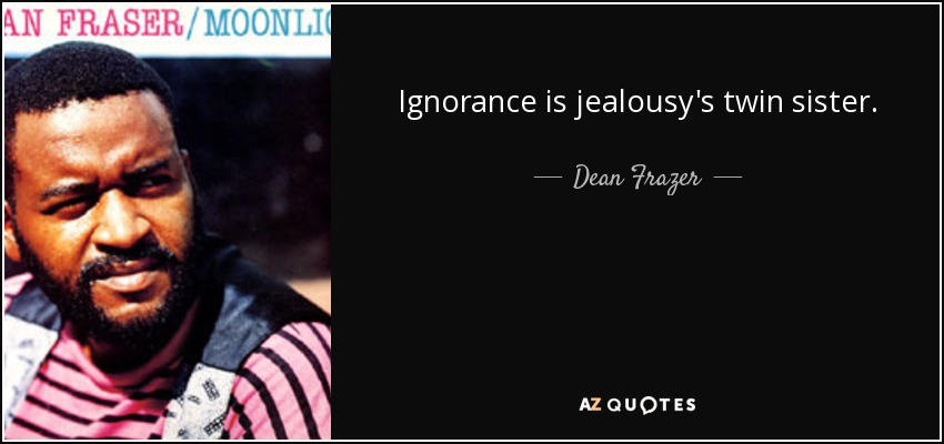 Ignorance is jealousy's twin sister. - Dean Frazer