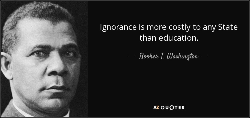 Ignorance is more costly to any State than education. - Booker T. Washington