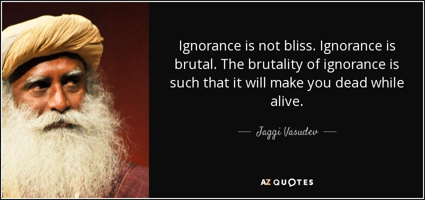 Jaggi Vasudev Quote Ignorance Is Not Bliss Ignorance Is Brutal