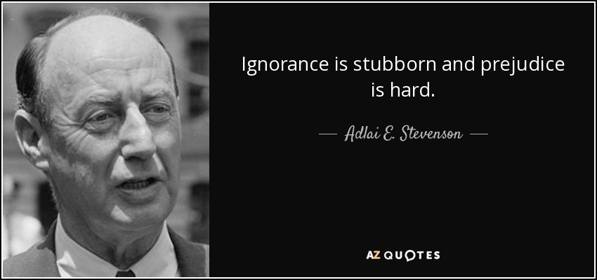 Ignorance is stubborn and prejudice is hard. - Adlai E. Stevenson
