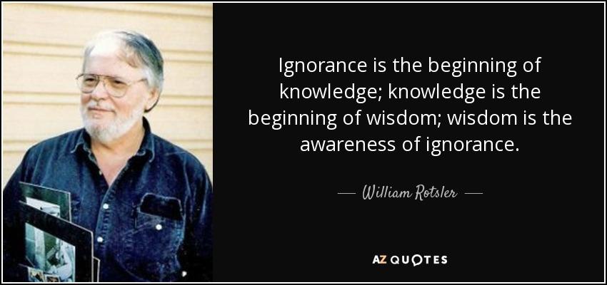 Ignorance is the beginning of knowledge; knowledge is the beginning of wisdom; wisdom is the awareness of ignorance. - William Rotsler