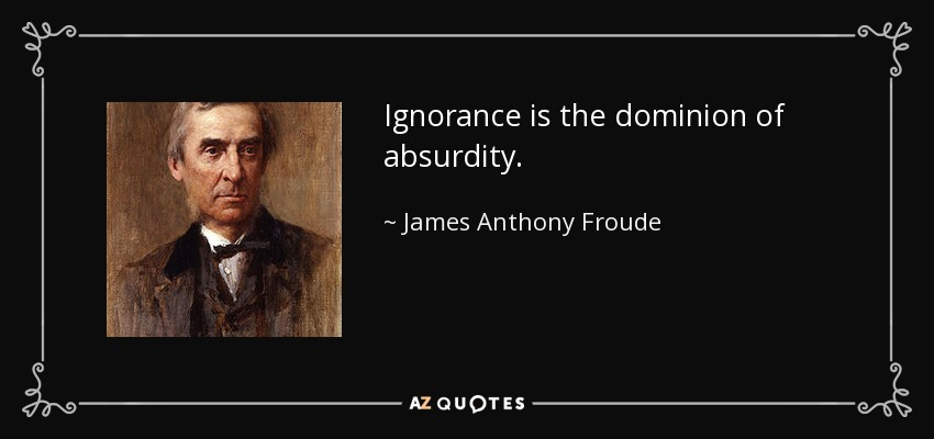 Ignorance is the dominion of absurdity. - James Anthony Froude