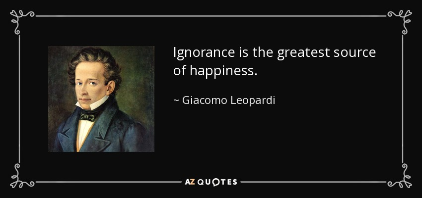 Ignorance is the greatest source of happiness. - Giacomo Leopardi