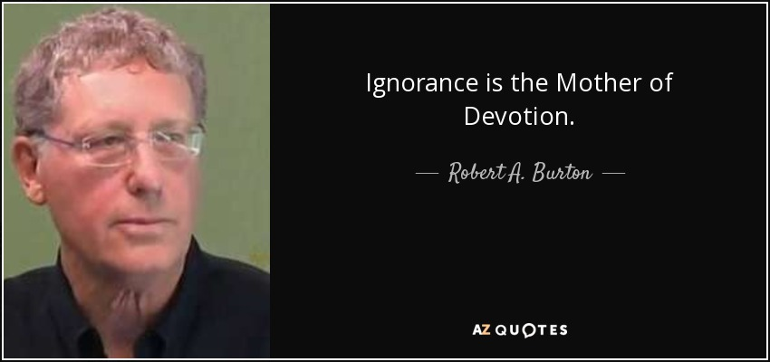 Ignorance is the Mother of Devotion. - Robert A. Burton