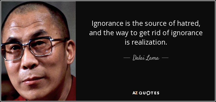 Ignorance is the source of hatred, and the way to get rid of ignorance is realization. - Dalai Lama
