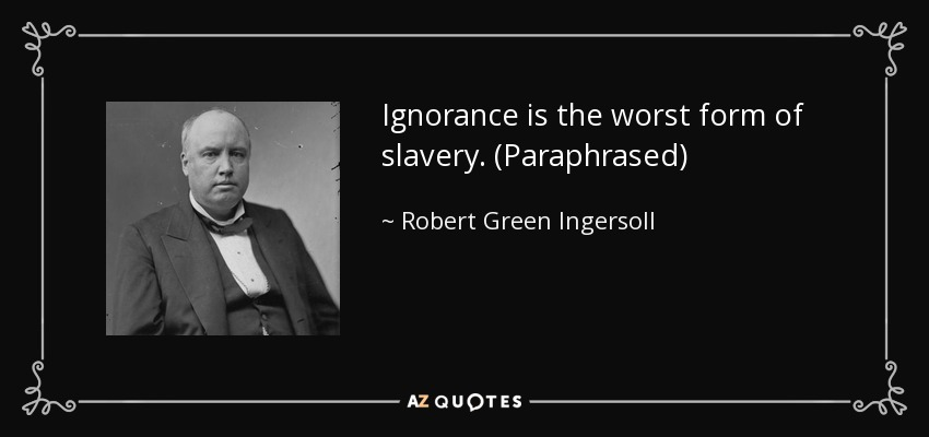 Ignorance is the worst form of slavery. (Paraphrased) - Robert Green Ingersoll