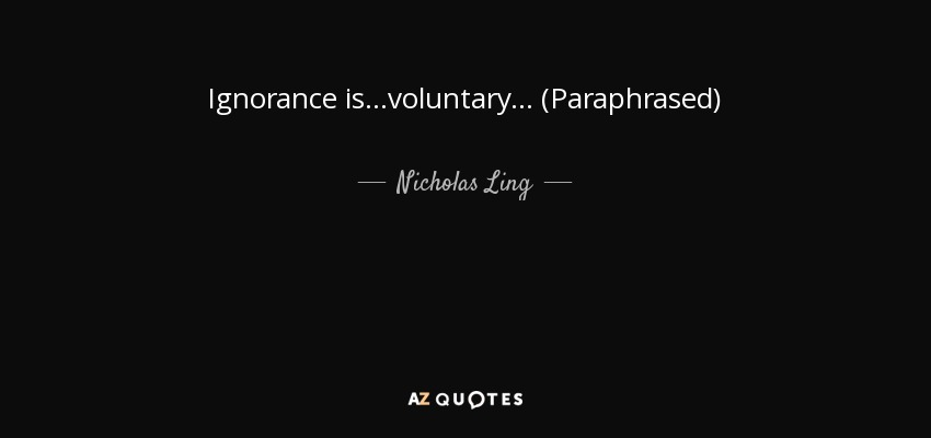 Ignorance is...voluntary... (Paraphrased) - Nicholas Ling