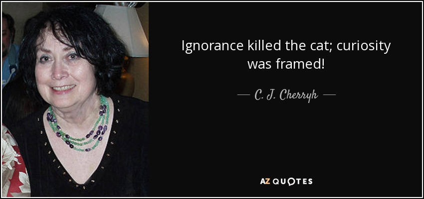 Ignorance killed the cat; curiosity was framed! - C. J. Cherryh