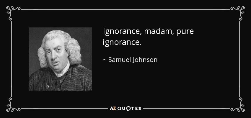 Ignorance, madam, pure ignorance. - Samuel Johnson