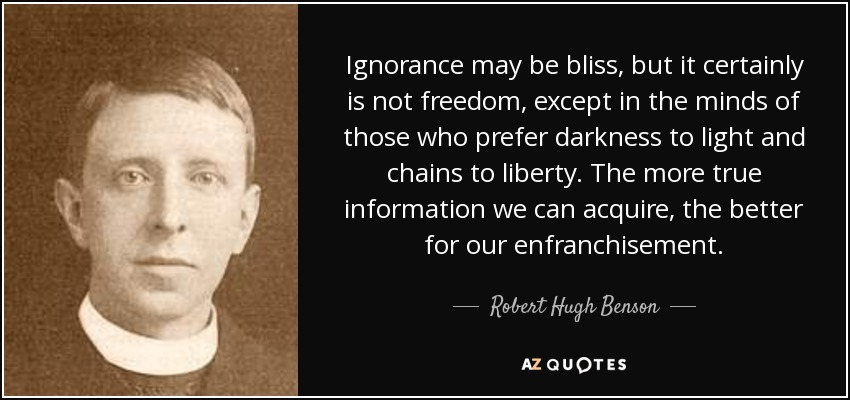 Ignorance may be bliss, but it certainly is not freedom, except in the minds of those who prefer darkness to light and chains to liberty. The more true information we can acquire, the better for our enfranchisement. - Robert Hugh Benson