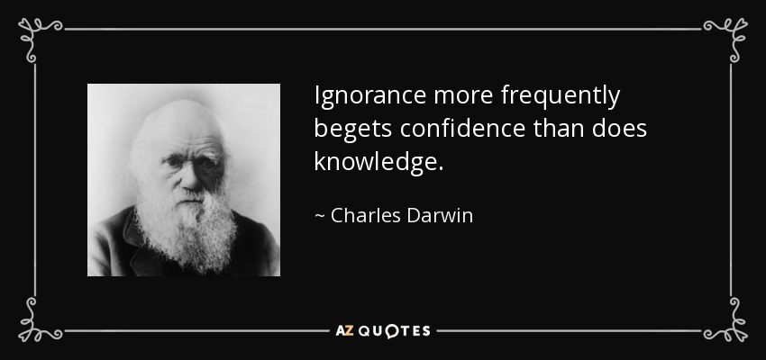Ignorance more frequently begets confidence than does knowledge. - Charles Darwin
