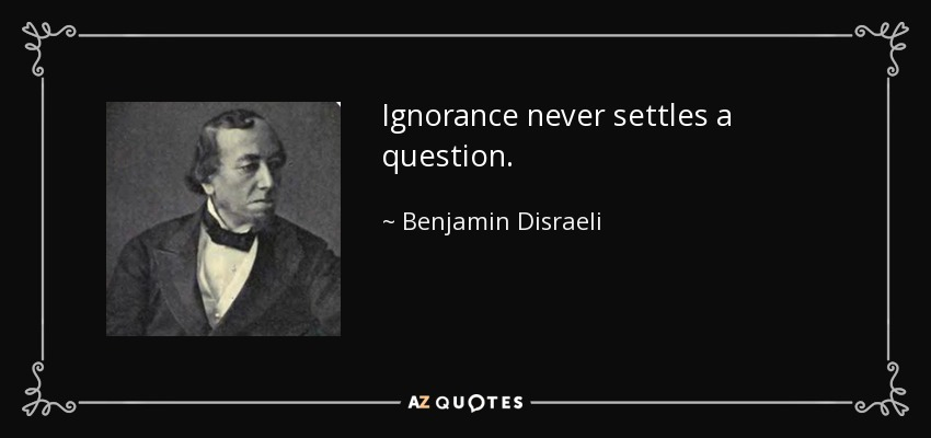 Ignorance never settles a question. - Benjamin Disraeli