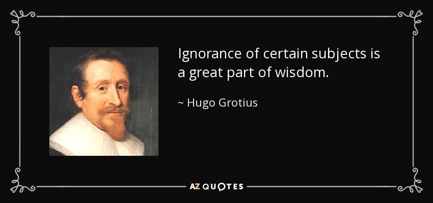 Ignorance of certain subjects is a great part of wisdom. - Hugo Grotius